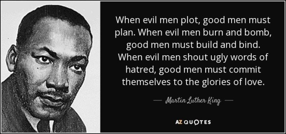 quote-when-evil-men-plot-good-men-must-plan-when-evil-men-burn-and-bomb-good-men-must-build-martin-luther-king-53-60-03